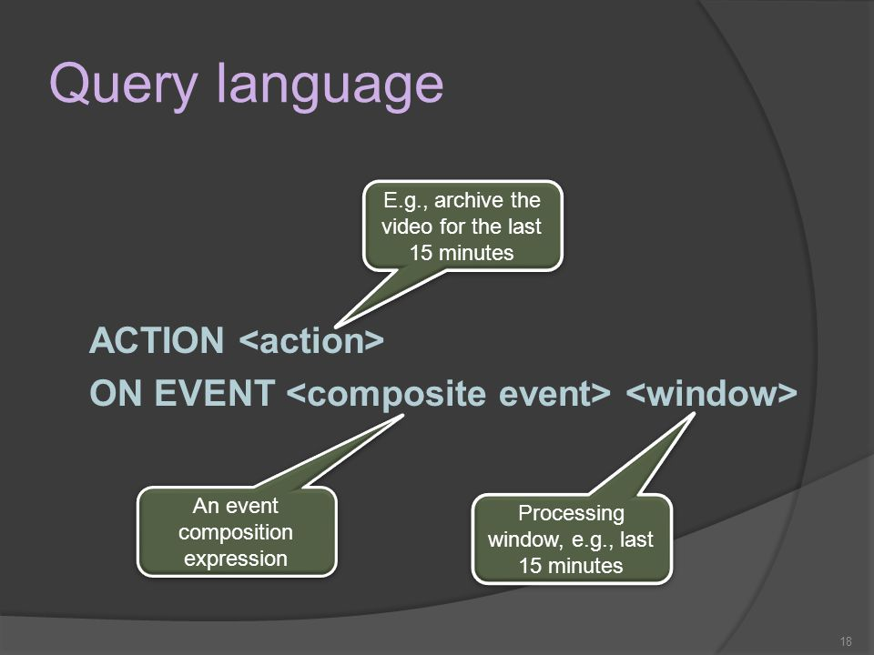 18 Query language ACTION ON EVENT E.g., archive the video for the last 15 minutes An event composition expression Processing window, e.g., last 15 minutes