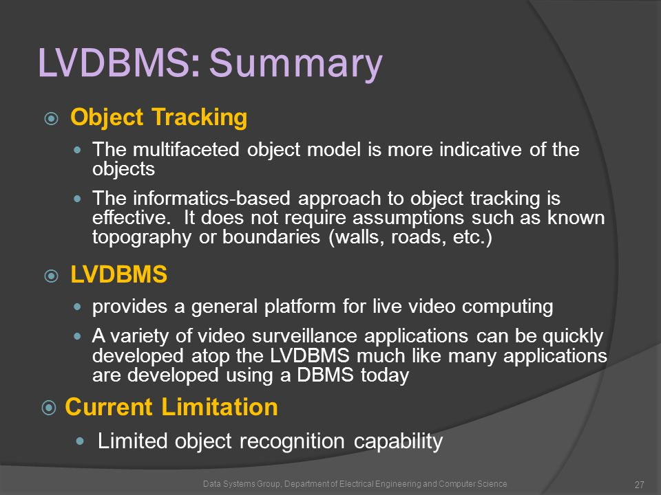 LVDBMS: Summary  Object Tracking The multifaceted object model is more indicative of the objects The informatics-based approach to object tracking is