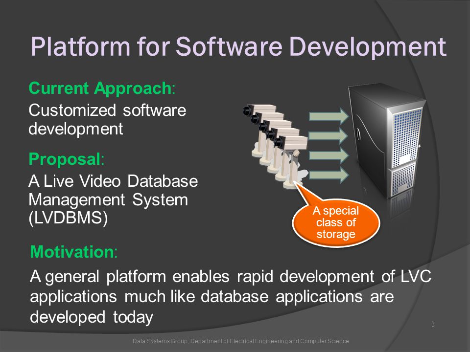 Platform for Software Development Data Systems Group, Department of Electrical Engineering and Computer Science 3 Current Approach: Customized software development Proposal: A Live Video Database Management System (LVDBMS) Motivation: A general platform enables rapid development of LVC applications much like database applications are developed today A special class of storage
