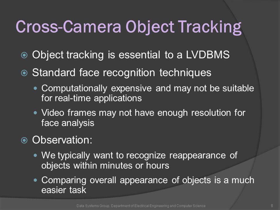 Cross-Camera Object Tracking  Object tracking is essential to a LVDBMS  Standard face recognition techniques Computationally expensive and may not be suitable for real-time applications Video frames may not have enough resolution for face analysis  Observation: We typically want to recognize reappearance of objects within minutes or hours Comparing overall appearance of objects is a much easier task Data Systems Group, Department of Electrical Engineering and Computer Science 8
