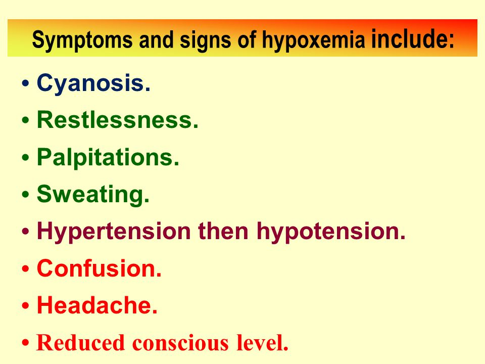 Symptoms and signs of hypoxemia include: Cyanosis. Restlessness. Palpitations. Sweating. Hypertension then hypotension. Confusion. Headache. Reduced c