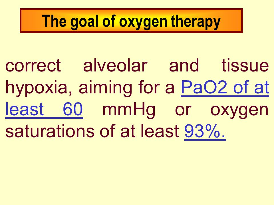 The goal of oxygen therapy correct alveolar and tissue hypoxia, aiming for a PaO2 of at least 60 mmHg or oxygen saturations of at least 93%.