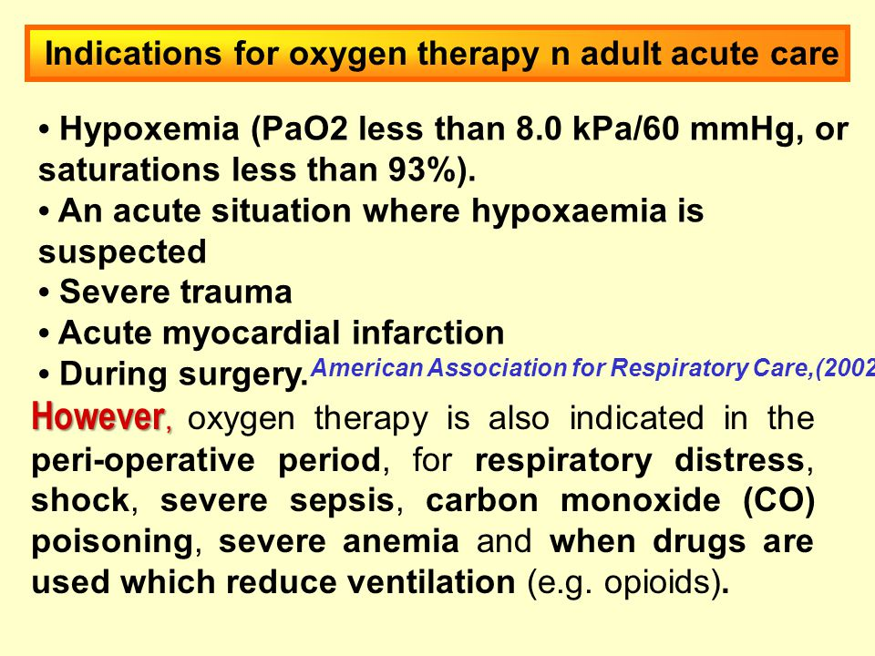 Indications for oxygen therapy n adult acute care Hypoxemia (PaO2 less than 8.0 kPa/60 mmHg, or saturations less than 93%).