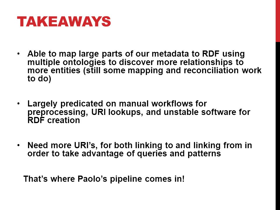 TAKEAWAYS Able to map large parts of our metadata to RDF using multiple ontologies to discover more relationships to more entities (still some mapping and reconciliation work to do) Largely predicated on manual workflows for preprocessing, URI lookups, and unstable software for RDF creation Need more URI's, for both linking to and linking from in order to take advantage of queries and patterns That's where Paolo's pipeline comes in!