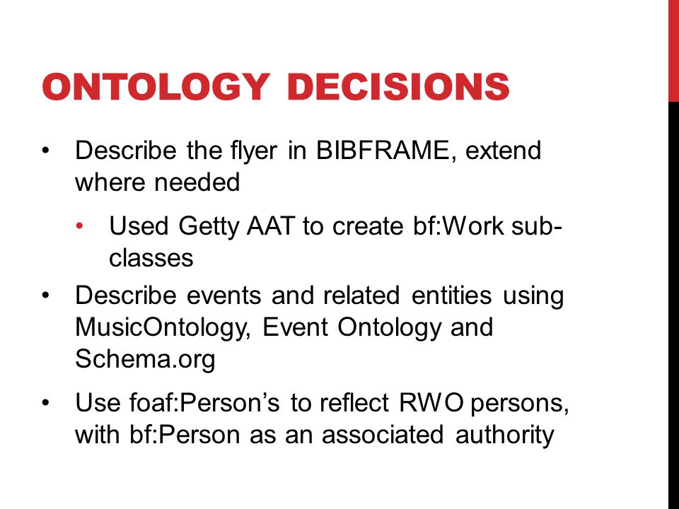 ONTOLOGY DECISIONS Describe the flyer in BIBFRAME, extend where needed Used Getty AAT to create bf:Work sub- classes Describe events and related entities using MusicOntology, Event Ontology and Schema.org Use foaf:Person's to reflect RWO persons, with bf:Person as an associated authority