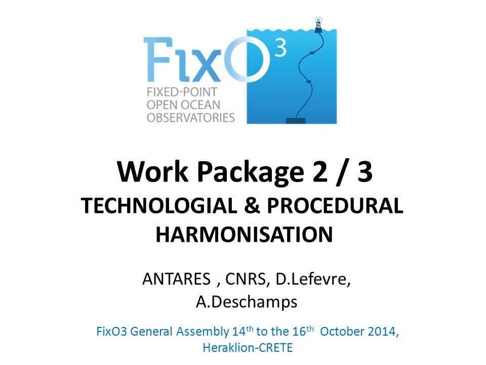 Work Package 2 / 3 TECHNOLOGIAL & PROCEDURAL HARMONISATION FixO3 General Assembly 14 th to the 16 th October 2014, Heraklion-CRETE ANTARES, CNRS, D.Le