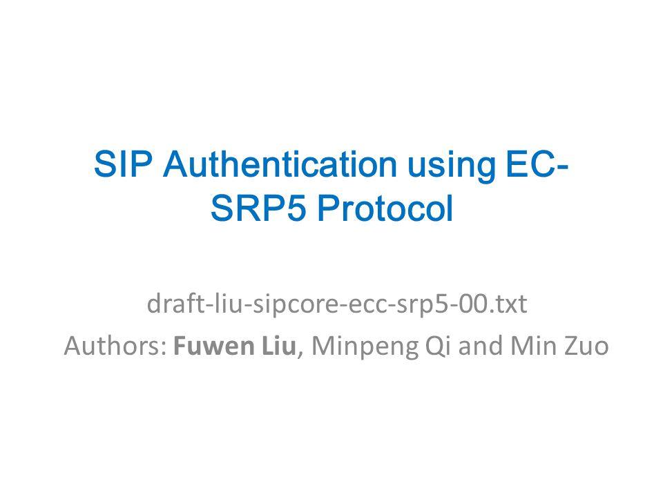 SIP Authentication using EC- SRP5 Protocol draft-liu-sipcore-ecc-srp5-00.txt Authors: Fuwen Liu, Minpeng Qi and Min Zuo