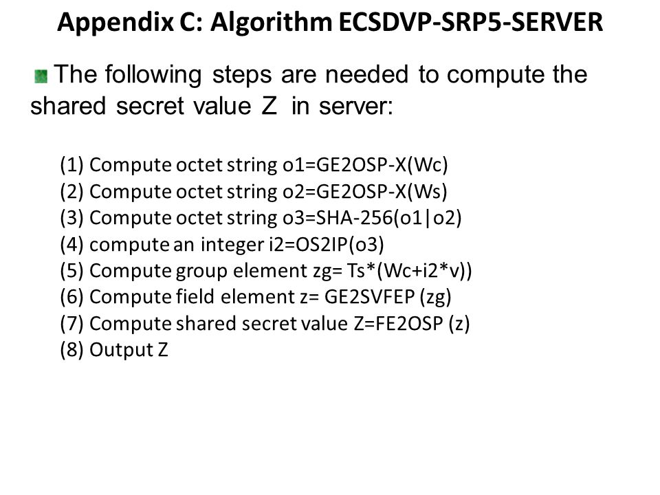 Appendix C: Algorithm ECSDVP-SRP5-SERVER The following steps are needed to compute the shared secret value Z in server: (1) Compute octet string o1=GE