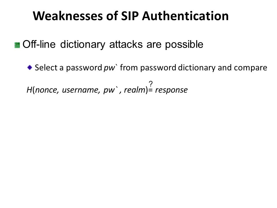 Weaknesses of SIP Authentication Off-line dictionary attacks are possible Select a password pw` from password dictionary and compare H(nonce, username