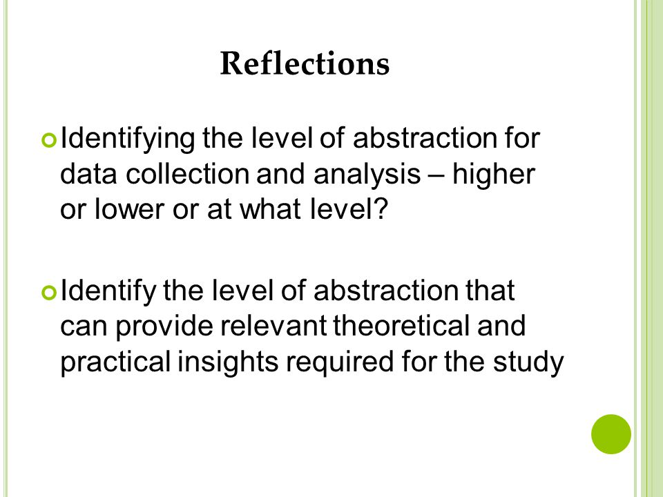 Reflections Identifying the level of abstraction for data collection and analysis – higher or lower or at what level? Identify the level of abstractio