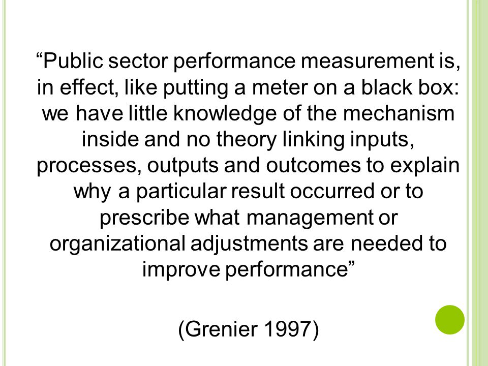 Public sector performance measurement is, in effect, like putting a meter on a black box: we have little knowledge of the mechanism inside and no theory linking inputs, processes, outputs and outcomes to explain why a particular result occurred or to prescribe what management or organizational adjustments are needed to improve performance (Grenier 1997)