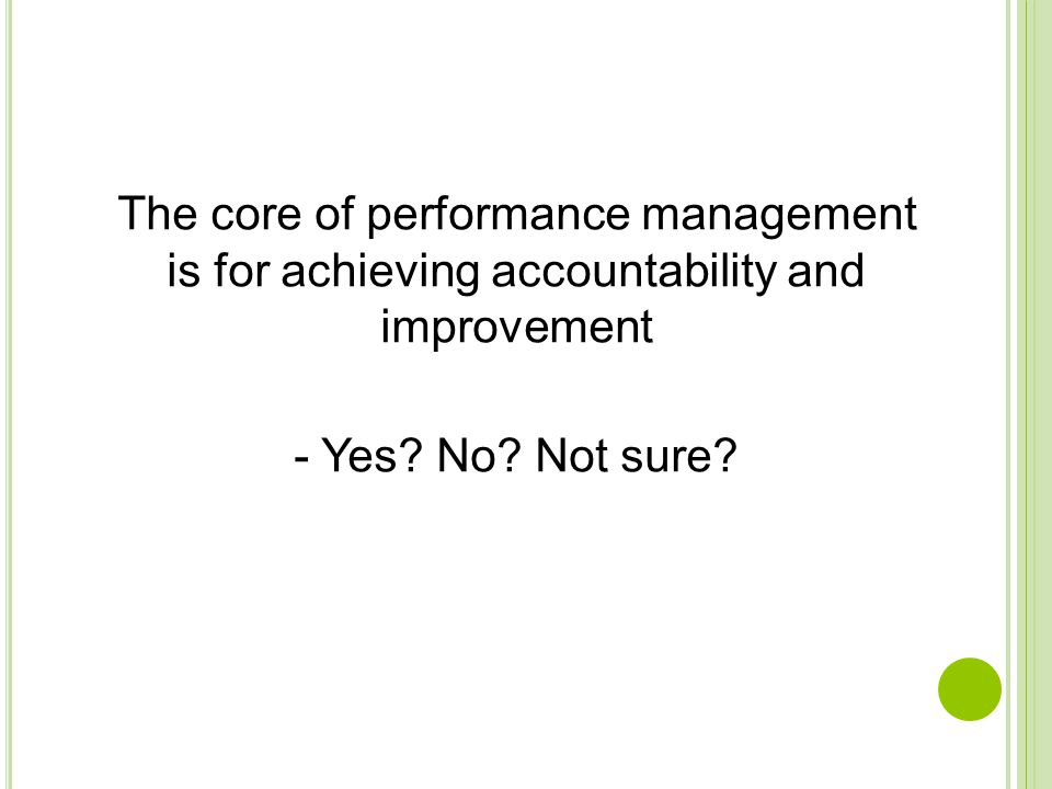 The core of performance management is for achieving accountability and improvement - Yes.