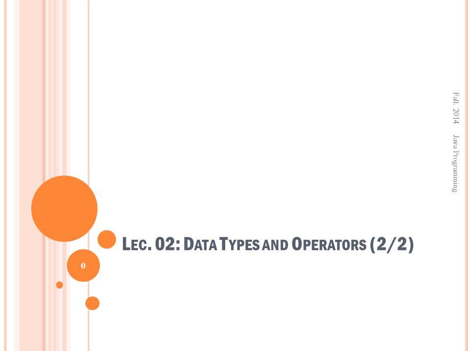 L EC. 02: D ATA T YPES AND O PERATORS (2/2) Fall. 2014 0 Java Programming