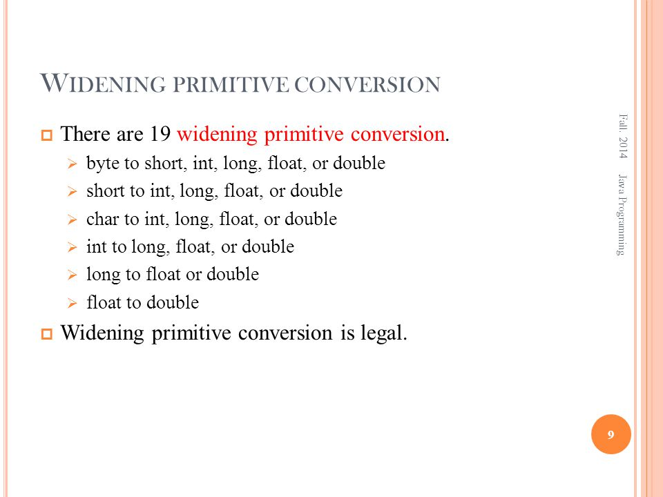 W IDENING PRIMITIVE CONVERSION  There are 19 widening primitive conversion.  byte to short, int, long, float, or double  short to int, long, float,