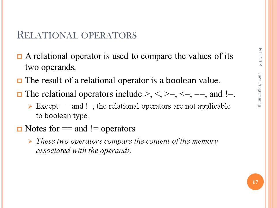 R ELATIONAL OPERATORS  A relational operator is used to compare the values of its two operands.  The result of a relational operator is a boolean va