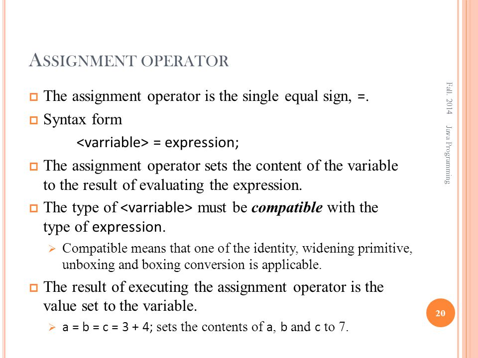 A SSIGNMENT OPERATOR  The assignment operator is the single equal sign, =.  Syntax form = expression;  The assignment operator sets the content of