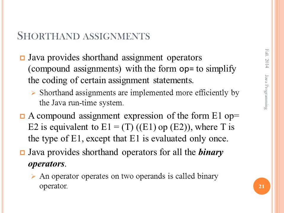 S HORTHAND ASSIGNMENTS  Java provides shorthand assignment operators (compound assignments) with the form op= to simplify the coding of certain assignment statements.