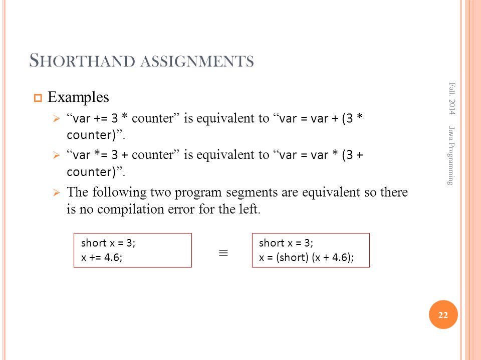 S HORTHAND ASSIGNMENTS  Examples  var += 3 * counter is equivalent to var = var + (3 * counter) .