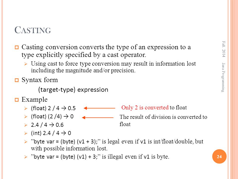 C ASTING  Casting conversion converts the type of an expression to a type explicitly specified by a cast operator.  Using cast to force type convers