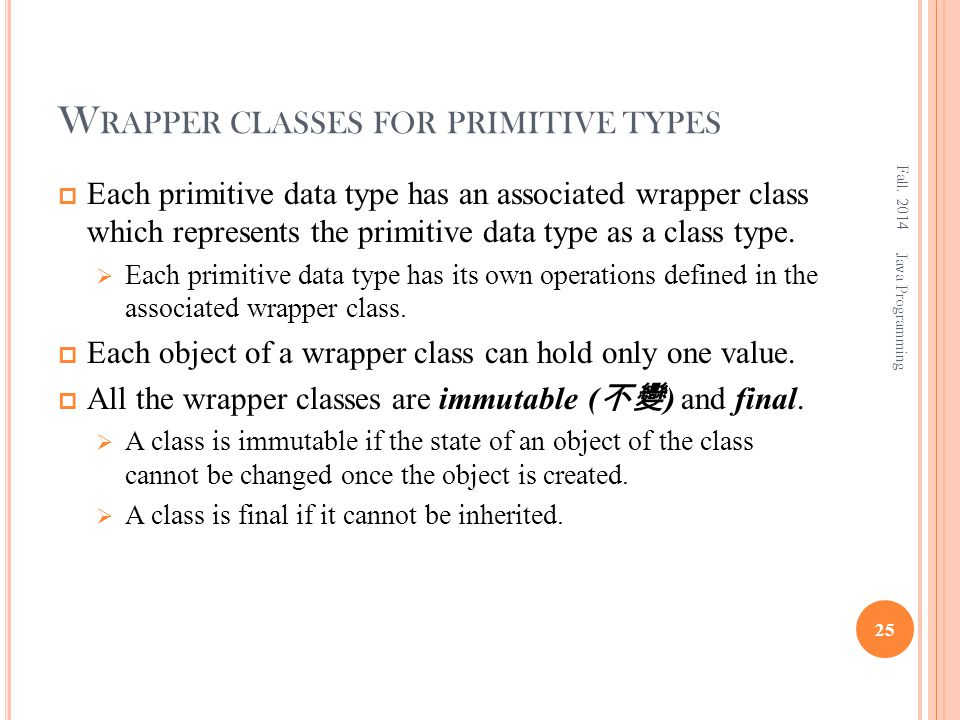 W RAPPER CLASSES FOR PRIMITIVE TYPES  Each primitive data type has an associated wrapper class which represents the primitive data type as a class type.