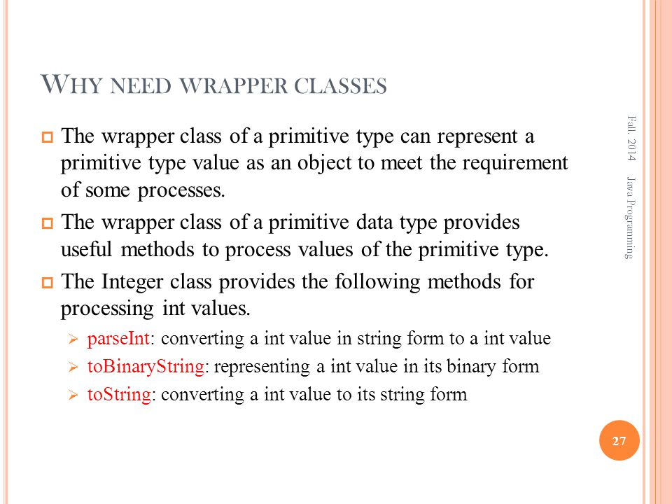 W HY NEED WRAPPER CLASSES  The wrapper class of a primitive type can represent a primitive type value as an object to meet the requirement of some pr