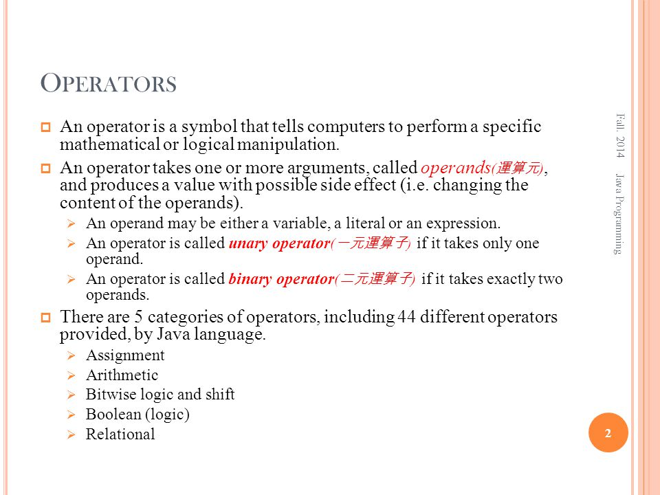 O PERATORS  An operator is a symbol that tells computers to perform a specific mathematical or logical manipulation.  An operator takes one or more