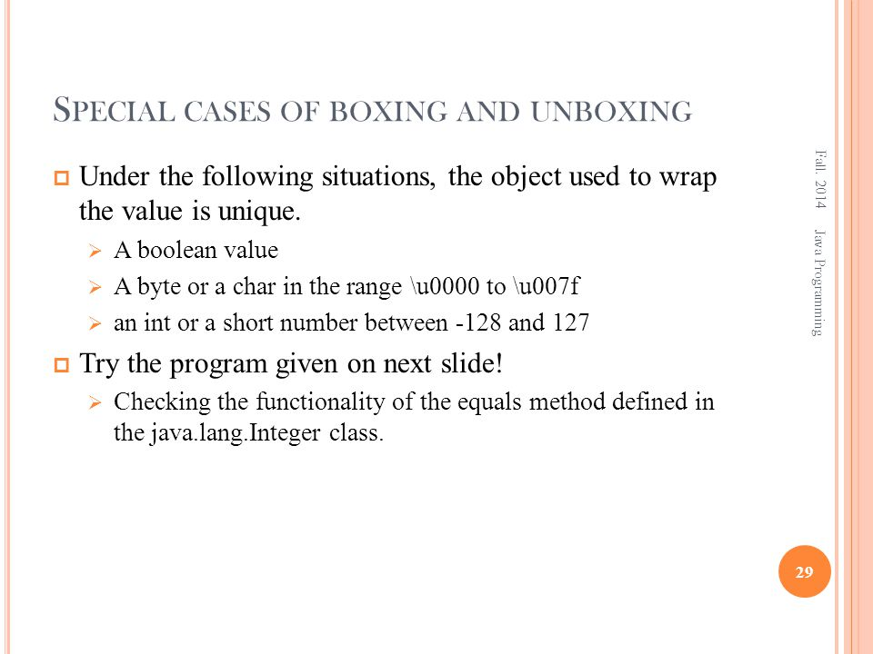 S PECIAL CASES OF BOXING AND UNBOXING  Under the following situations, the object used to wrap the value is unique.  A boolean value  A byte or a c