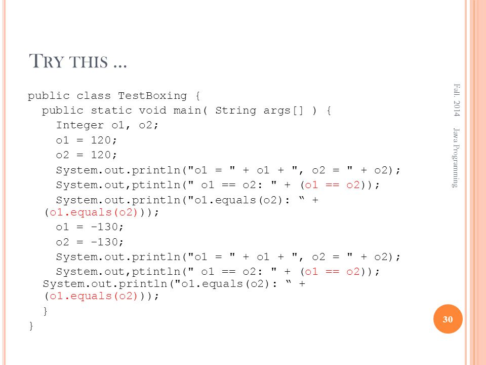 T RY THIS … public class TestBoxing { public static void main( String args[] ) { Integer o1, o2; o1 = 120; o2 = 120; System.out.println(