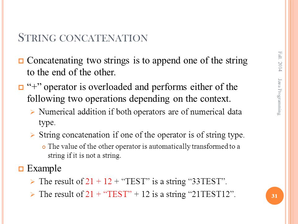 """S TRING CONCATENATION  Concatenating two strings is to append one of the string to the end of the other.  """"+"""" operator is overloaded and performs ei"""