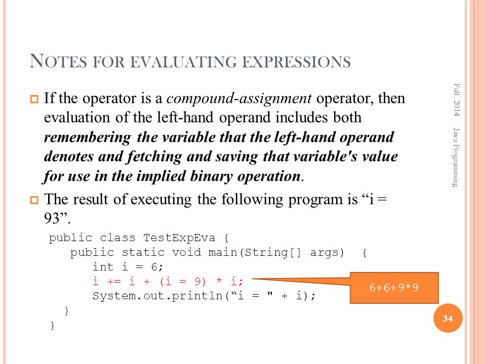 N OTES FOR EVALUATING EXPRESSIONS  If the operator is a compound-assignment operator, then evaluation of the left-hand operand includes both remembering the variable that the left-hand operand denotes and fetching and saving that variable s value for use in the implied binary operation.
