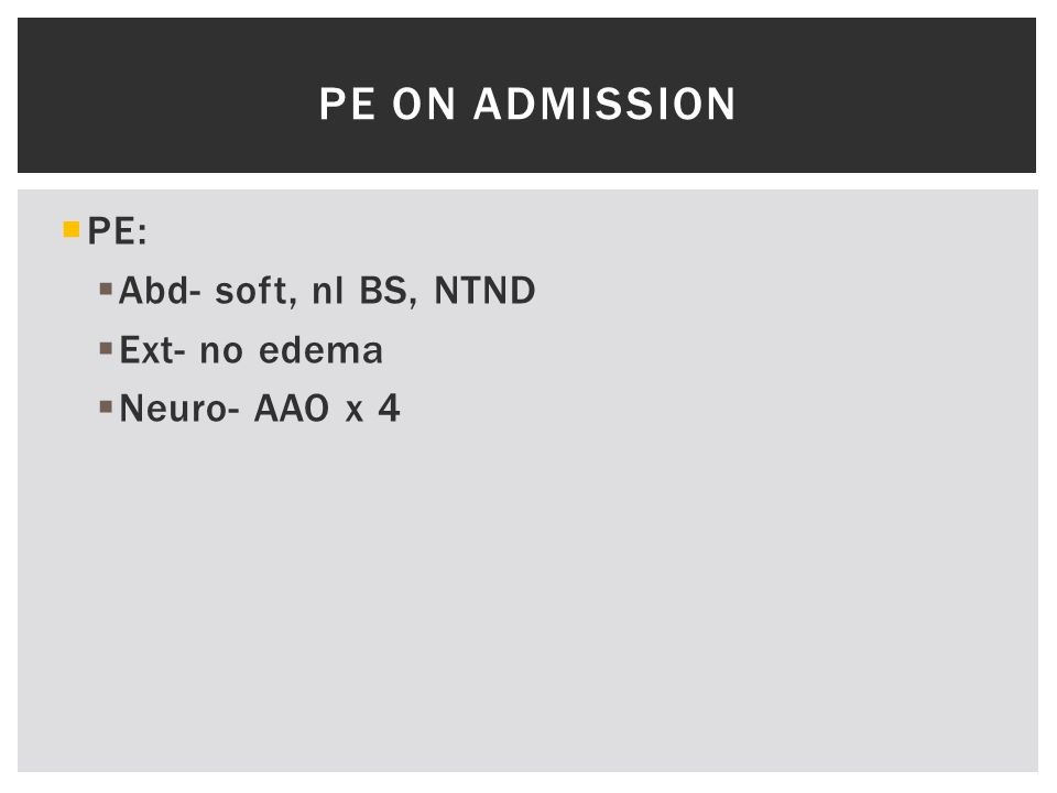  PE:  Abd- soft, nl BS, NTND  Ext- no edema  Neuro- AAO x 4 PE ON ADMISSION