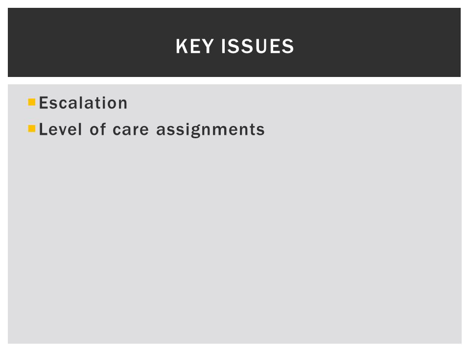  Escalation  Level of care assignments KEY ISSUES