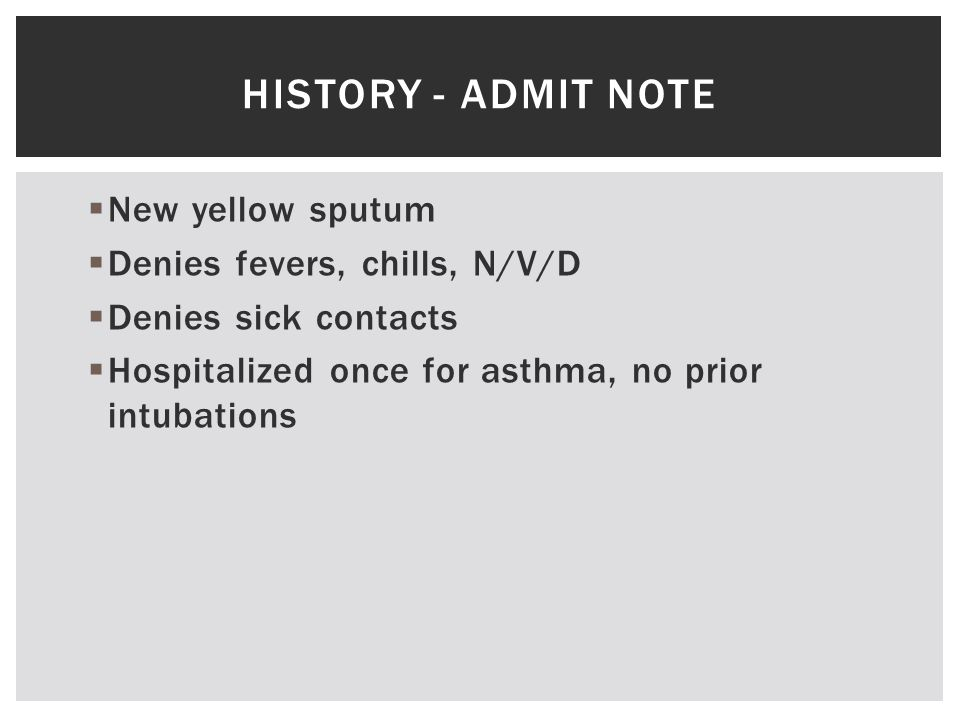  New yellow sputum  Denies fevers, chills, N/V/D  Denies sick contacts  Hospitalized once for asthma, no prior intubations HISTORY - ADMIT NOTE