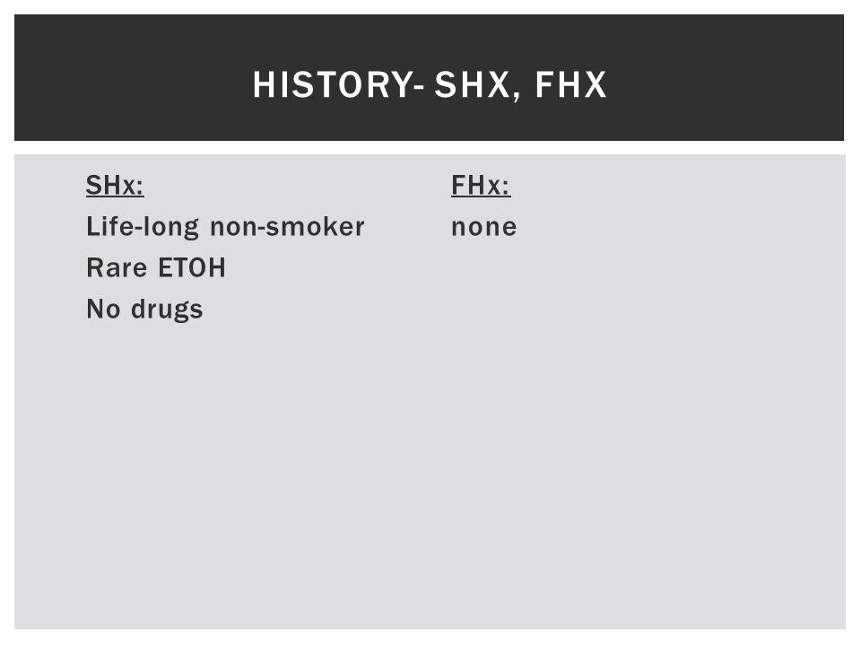 SHx: Life-long non-smoker Rare ETOH No drugs FHx: none HISTORY- SHX, FHX