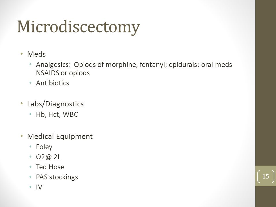 Microdiscectomy Meds Analgesics: Opiods of morphine, fentanyl; epidurals; oral meds NSAIDS or opiods Antibiotics Labs/Diagnostics Hb, Hct, WBC Medical