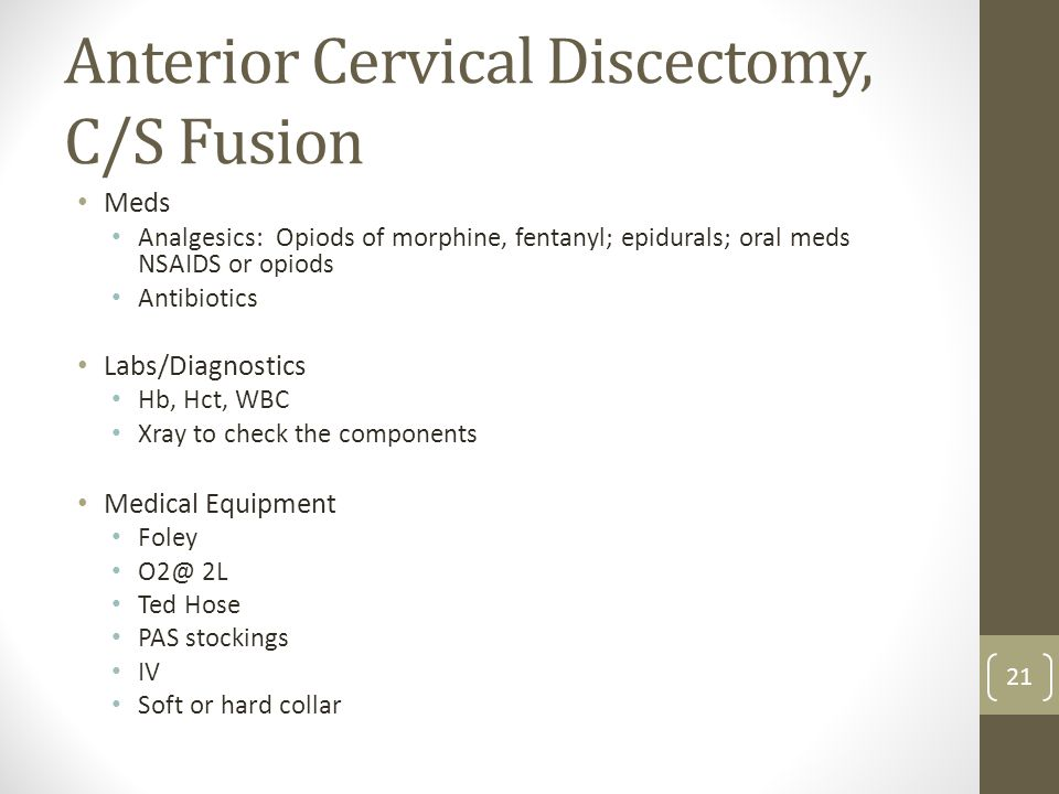 Anterior Cervical Discectomy, C/S Fusion Meds Analgesics: Opiods of morphine, fentanyl; epidurals; oral meds NSAIDS or opiods Antibiotics Labs/Diagnos