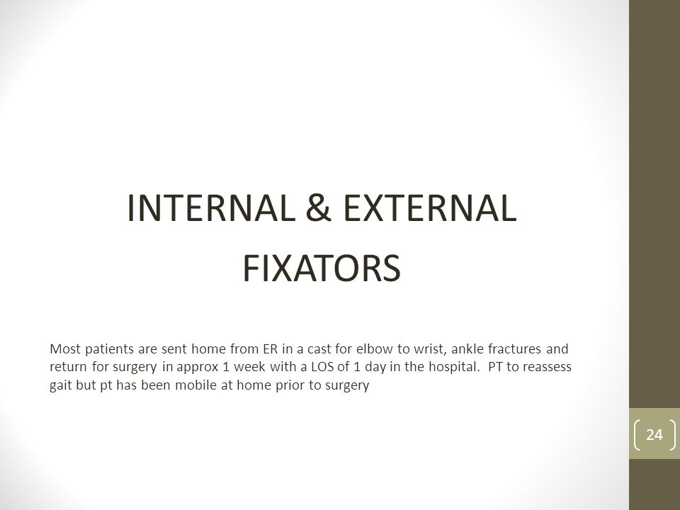 INTERNAL & EXTERNAL FIXATORS Most patients are sent home from ER in a cast for elbow to wrist, ankle fractures and return for surgery in approx 1 week