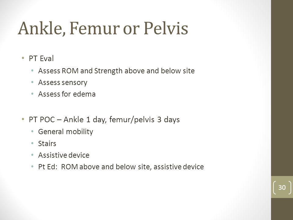 Ankle, Femur or Pelvis PT Eval Assess ROM and Strength above and below site Assess sensory Assess for edema PT POC – Ankle 1 day, femur/pelvis 3 days