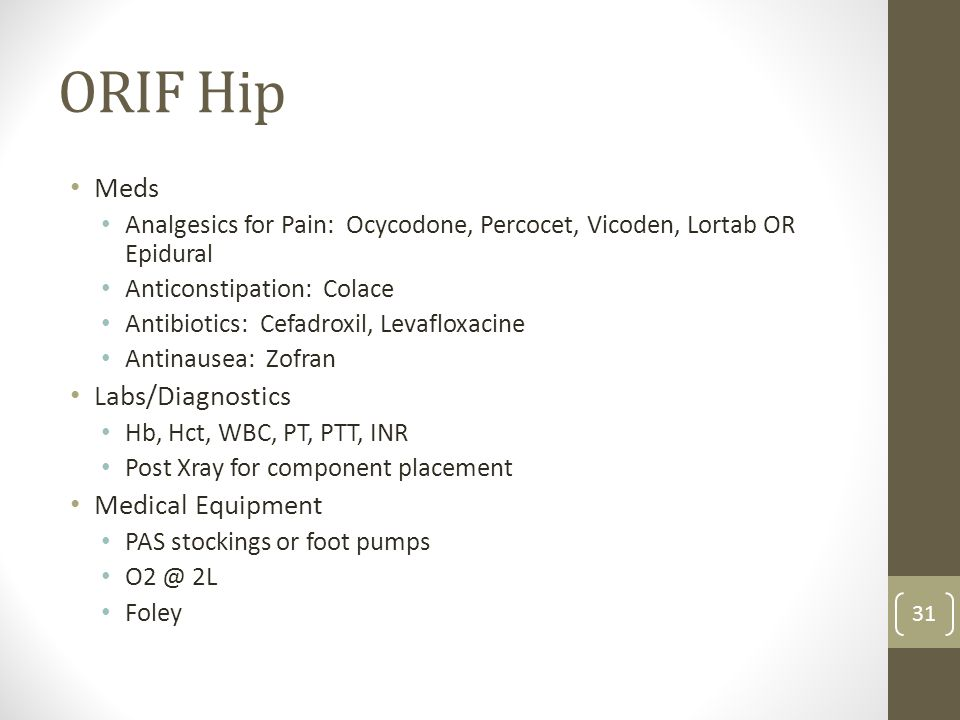 ORIF Hip Meds Analgesics for Pain: Ocycodone, Percocet, Vicoden, Lortab OR Epidural Anticonstipation: Colace Antibiotics: Cefadroxil, Levafloxacine An