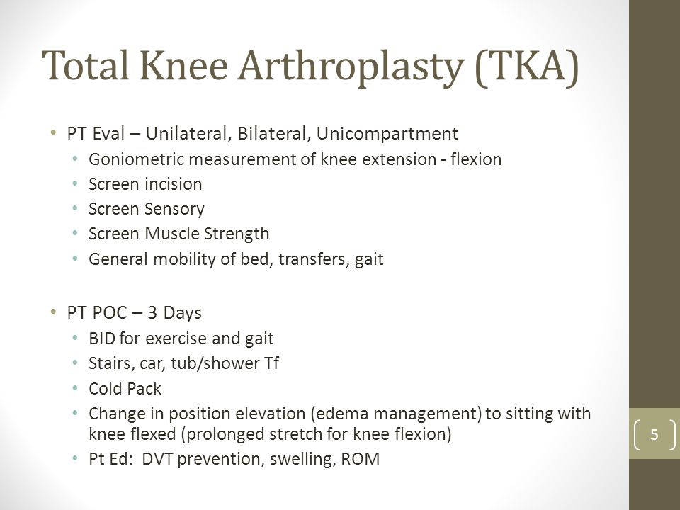 Total Knee Arthroplasty (TKA) PT Eval – Unilateral, Bilateral, Unicompartment Goniometric measurement of knee extension - flexion Screen incision Scre