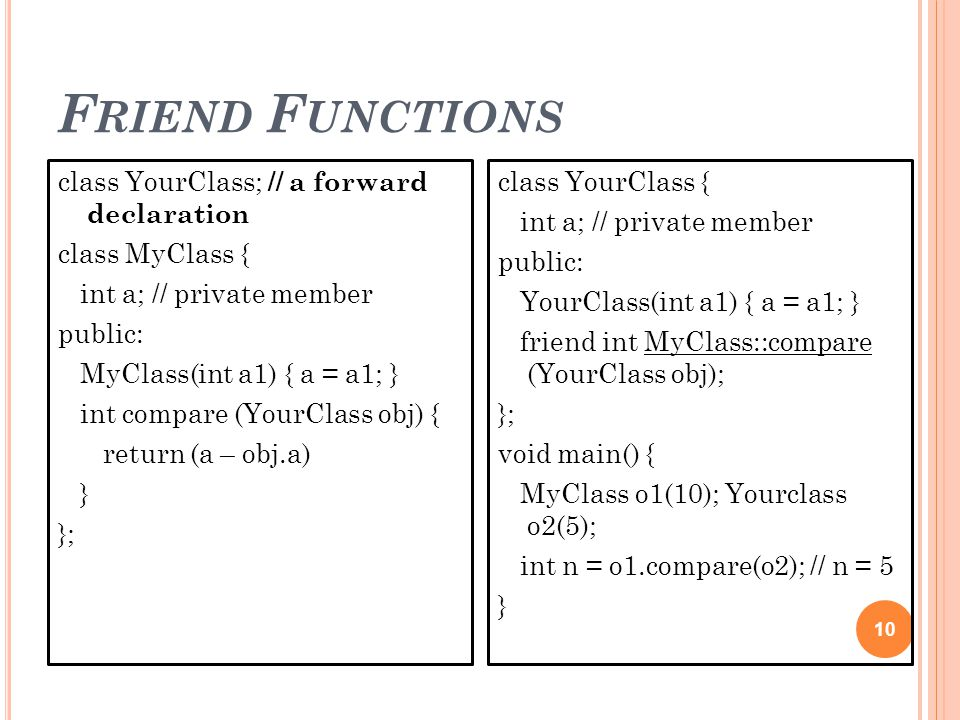 F RIEND F UNCTIONS 10 class YourClass; // a forward declaration class MyClass { int a; // private member public: MyClass(int a1) { a = a1; } int compare (YourClass obj) { return (a – obj.a) } }; class YourClass { int a; // private member public: YourClass(int a1) { a = a1; } friend int MyClass::compare (YourClass obj); }; void main() { MyClass o1(10); Yourclass o2(5); int n = o1.compare(o2); // n = 5 }