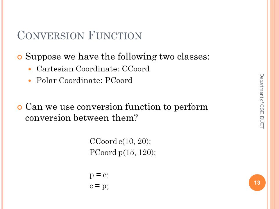 C ONVERSION F UNCTION Suppose we have the following two classes: Cartesian Coordinate: CCoord Polar Coordinate: PCoord Can we use conversion function to perform conversion between them.