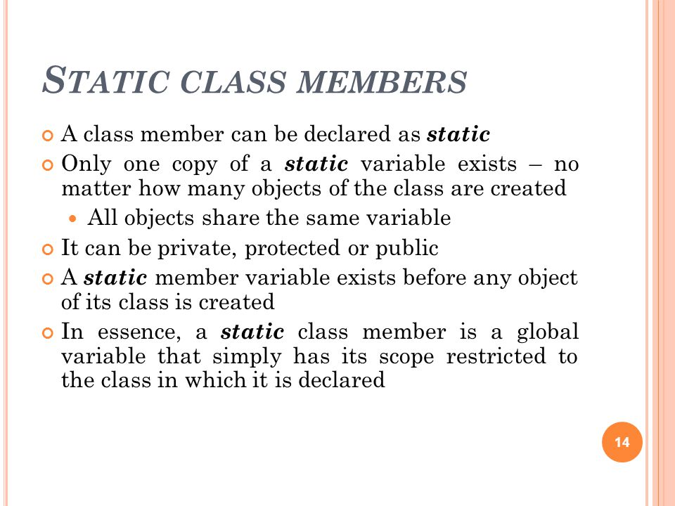 S TATIC CLASS MEMBERS A class member can be declared as static Only one copy of a static variable exists – no matter how many objects of the class are created All objects share the same variable It can be private, protected or public A static member variable exists before any object of its class is created In essence, a static class member is a global variable that simply has its scope restricted to the class in which it is declared 14