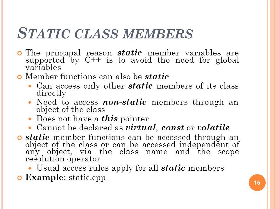 S TATIC CLASS MEMBERS The principal reason static member variables are supported by C++ is to avoid the need for global variables Member functions can also be static Can access only other static members of its class directly Need to access non-static members through an object of the class Does not have a this pointer Cannot be declared as virtual, const or volatile static member functions can be accessed through an object of the class or can be accessed independent of any object, via the class name and the scope resolution operator Usual access rules apply for all static members Example : static.cpp 16