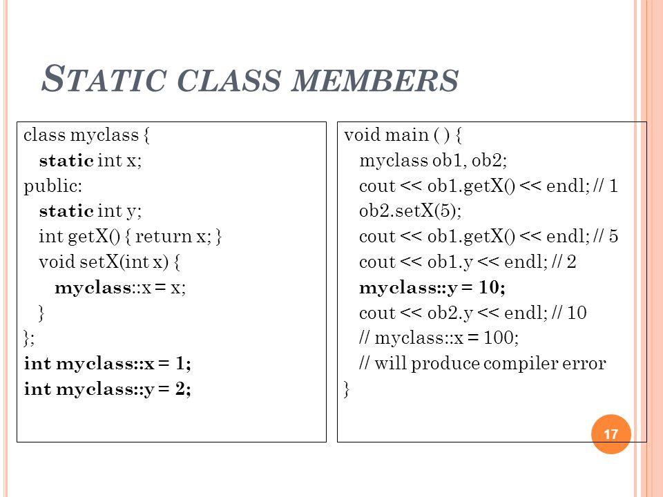 S TATIC CLASS MEMBERS 17 class myclass { static int x; public: static int y; int getX() { return x; } void setX(int x) { myclass ::x = x; } }; int myc