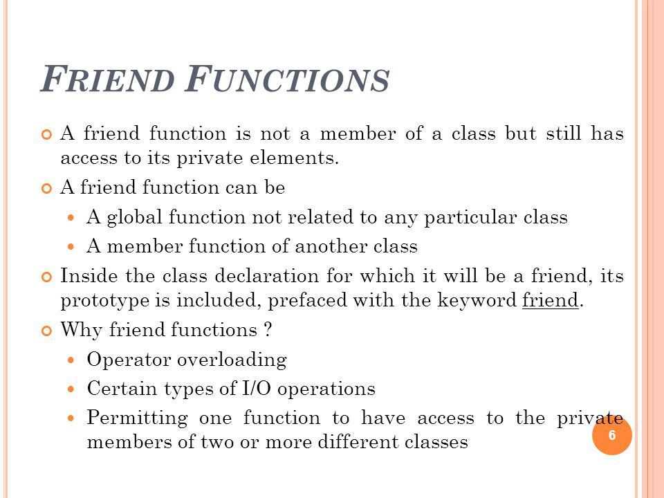 F RIEND F UNCTIONS A friend function is not a member of a class but still has access to its private elements.