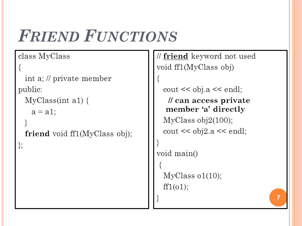 F RIEND F UNCTIONS 7 class MyClass { int a; // private member public: MyClass(int a1) { a = a1; } friend void ff1(MyClass obj); }; // friend keyword not used void ff1(MyClass obj) { cout << obj.a << endl; // can access private member 'a' directly MyClass obj2(100); cout << obj2.a << endl; } void main() { MyClass o1(10); ff1(o1); }