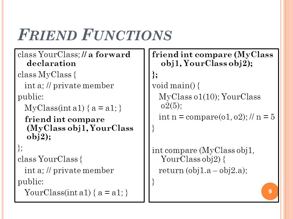 F RIEND F UNCTIONS 9 class YourClass; // a forward declaration class MyClass { int a; // private member public: MyClass(int a1) { a = a1; } friend int compare (MyClass obj1, YourClass obj2); }; class YourClass { int a; // private member public: YourClass(int a1) { a = a1; } friend int compare (MyClass obj1, YourClass obj2); }; void main() { MyClass o1(10); YourClass o2(5); int n = compare(o1, o2); // n = 5 } int compare (MyClass obj1, YourClass obj2) { return (obj1.a – obj2.a); }