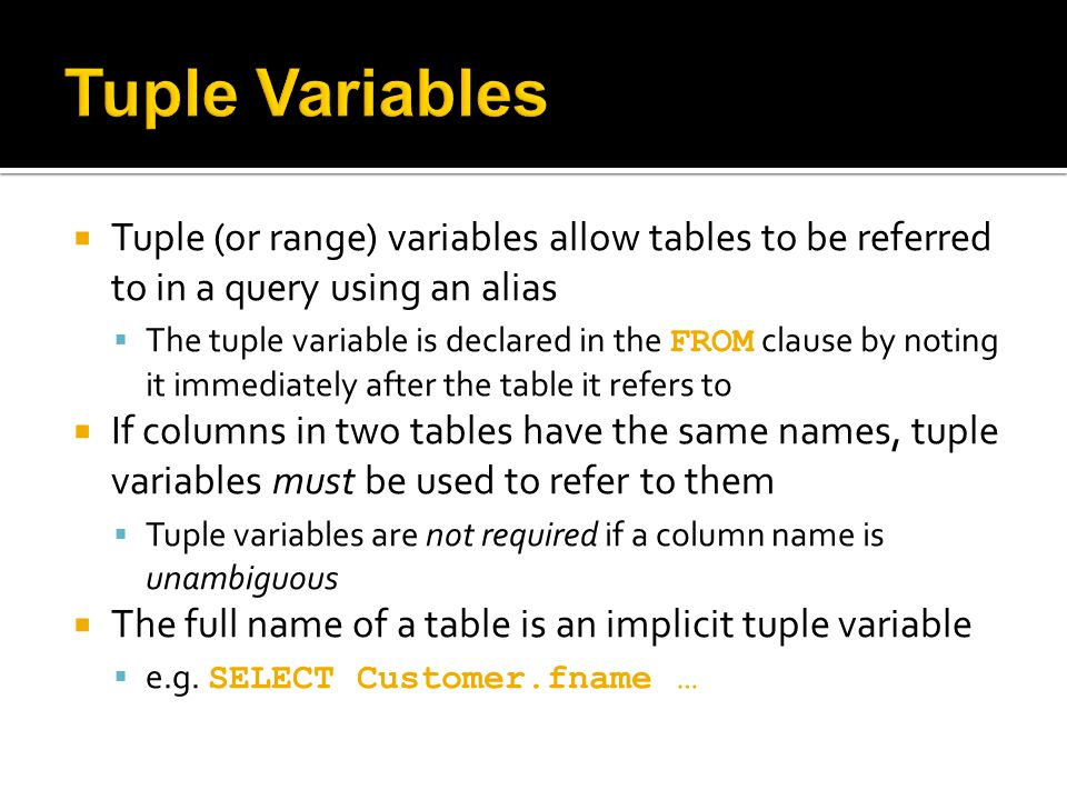  Tuple (or range) variables allow tables to be referred to in a query using an alias  The tuple variable is declared in the FROM clause by noting it immediately after the table it refers to  If columns in two tables have the same names, tuple variables must be used to refer to them  Tuple variables are not required if a column name is unambiguous  The full name of a table is an implicit tuple variable  e.g.