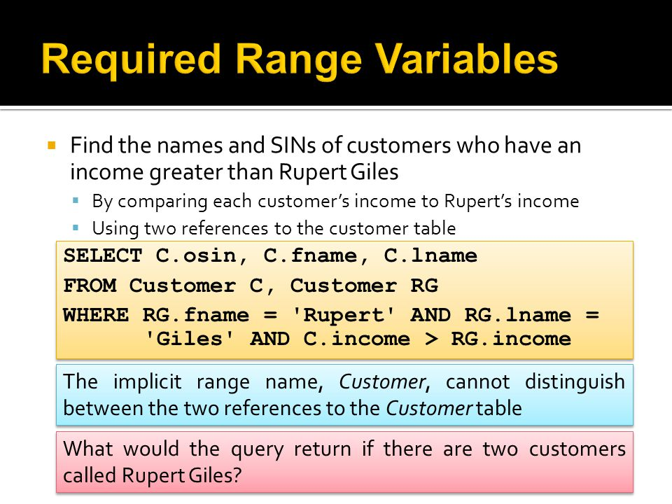  Find the names and SINs of customers who have an income greater than Rupert Giles  By comparing each customer's income to Rupert's income  Using two references to the customer table SELECT C.osin, C.fname, C.lname FROM Customer C, Customer RG WHERE RG.fname = Rupert AND RG.lname = Giles AND C.income > RG.income SELECT C.osin, C.fname, C.lname FROM Customer C, Customer RG WHERE RG.fname = Rupert AND RG.lname = Giles AND C.income > RG.income The implicit range name, Customer, cannot distinguish between the two references to the Customer table What would the query return if there are two customers called Rupert Giles?